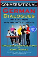 Conversational German Dialogues For Beginners and Intermediate Students: 100 German Conversations and Short …