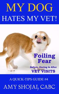 My Dog Hates My Vet! Foiling Fear Before, During & After Vet VisitsQuick Tips Guide, #4【電子書籍】[ Amy Shojai ]