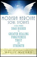 Modern Heroine Soul Stories: 24 Real Women Soar Higher to Greater Healing, Forgiveness, Trust and Strength