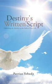 Destiny's Written ScriptUnlocking the Mystery to the Paths of Your Life【電子書籍】[ Patrice Yehuda ]