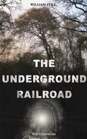 THE UNDERGROUND RAILROAD (With Illustrations)Authentic Life Narratives of America's Unsung Heroes and Heroines Who Dared to Dream of Freedom and Escaped from the Clutches of Slavery【電子書籍】[ William Still ]