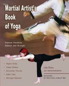 The Martial Artist's Book of YogaImprove Flexibility, Balance and Strength for Higher Kicks, Faster Strikes, Smoother Throws, Safer F【電子書籍】[ Lily Chou ]