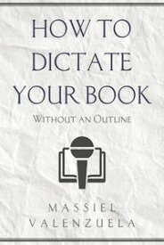 How to Dictate Your Book (Without An Outline)【電子書籍】[ Massiel Valenzuela ]