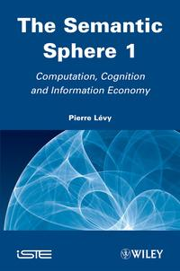 The Semantic Sphere 1Computation, Cognition and Information Economy【電子書籍】[ Pierre L?vy ]