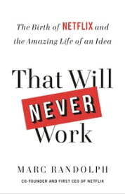 That Will Never WorkThe Birth of Netflix and the Amazing Life of an Idea【電子書籍】[ Marc Randolph ]