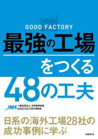 GOOD FACTORY 最強の工場をつくる48の工夫 日系の海外工場28社の成功事例に学ぶ【電子書籍】[ 一般社団法人日本能率協会GOOD FACTORY研究会 ]