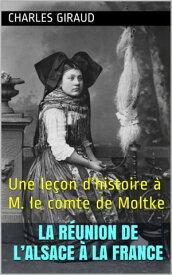 La r?union de l'Alsace ? la FranceUne le?on d'histoire ? M. le comte de Moltke【電子書籍】[ Charles Giraud ]