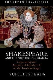 Shakespeare and the Politics of NostalgiaNegotiating the Memory of Elizabeth I on the Jacobean Stage【電子書籍】[ Yuichi Tsukada ]