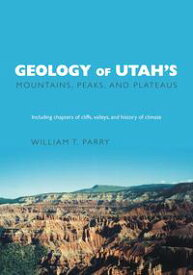 Geology of Utah's Mountains, Peaks, and PlateausIncluding descriptions of cliffs, valleys, and climate history【電子書籍】[ William T. Parry ]