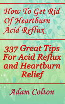 How To Get Rid Of Heartburn Acid Reflux: 337 Great Tips For Acid Reflux and Heartburn Relief