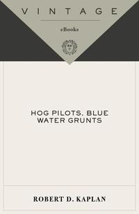 Hog Pilots, Blue Water GruntsThe American Military in the Air, at Sea, and on the Ground【電子書籍】[ Robert D. Kaplan ]