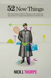 52 New ThingsThe least famous Nick J. Thorpe in the world and his journey to conquer the boredom of modern life【電子書籍】[ Nick J Thorpe ]