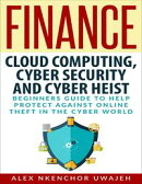 Finance: Cloud Computing, Cyber Security and Cyber Heist - Beginners Guide to Help Protect Against Online Th…