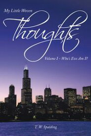 My Little Woven ThoughtsVolume I - Who's Eve Am I?【電子書籍】[ T. W. Spalding ]