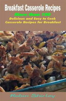 Breakfast Casserole Recipes : More than 100 Delicious and Easy to Cook Casserole Recipes for Breakfast