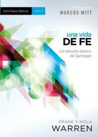 Una Vida de fe - Serie Bases B?blicas - Libro 5 Un estudio b?sico de Santiago【電子書籍】[ Nola Warren ]
