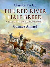 The Red River Half-Breed: A Tale of the Wild North-West【電子書籍】[ Gustave Aimard ]