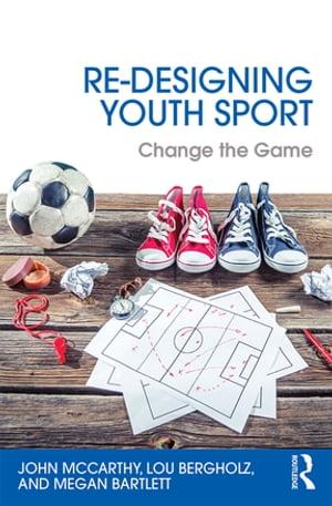 Re-Designing Youth SportChange the Game【電子書籍】[ John McCarthy ]