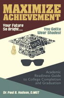 Maximize Achievement: Your Future So Bright...You Need to Wear Shades: Academic Readiness Guide to College C…