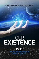 Our Existence Part 1 : The Nature and Origin of Physical Reality