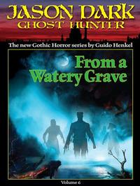 From a Watery Grave (Jason Dark: Ghost Hunter: Volume 6)【電子書籍】[ Guido Henkel ]