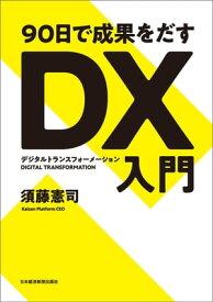 90日で成果をだす DX(デジタルトランスフォーメーション)入門【電子書籍】[ 須藤憲司 ]