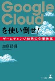 Google Cloudを使い倒せ! ゲームチェンジ時代の企業改革【電子書籍】[ 加藤昌樹 ]