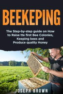 Beekeeping: the Step-by-Step Guide on how to Raise the First bee Colonies, Keeping Bees and Produce Quality …