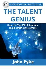 The Talent Genius: How The Top 1% of Realtors Build World-Class Teams【電子書籍】[ John Pyke ]