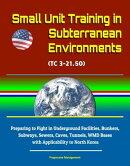 Small Unit Training in Subterranean Environments (TC 3-21.50) - Preparing to Fight in Underground Facilities…