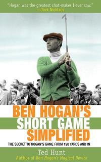 Ben Hogan's Short Game SimplifiedThe Secret to Hogan's Game from 120 Yards and In【電子書籍】[ Ted Hunt ]