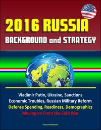 2016 Russia: Background and Strategy - Vladimir Putin, Ukraine, Sanctions, Economic Troubles, Russian Military Reform, Defense Spending, Readiness, Demographics, Moving on From the Cold War【電子書籍】[ Progressive Management ]