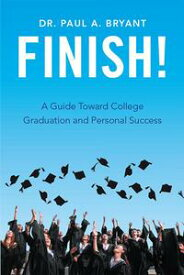 Finish! A Guide Toward College Graduation and Personal Success【電子書籍】[ Dr. Paul A. Bryant ]