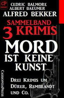 Sammelband 3 Krimis: Mord ist keine Kunst ? Drei Krimis um Dürer, Rembrandt und Co.
