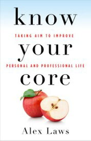 Know Your CoreTaking Aim to Improve Personal and Professional Life【電子書籍】[ Alex Laws ]