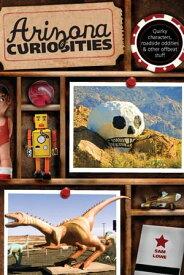 Arizona Curiosities Quirky Characters, Roadside Oddities & Other Offbeat Stuff【電子書籍】[ Sam Lowe ]