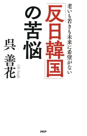 「反日韓国」の苦悩老いも若きも未来に希望がない【電子書籍】[ 呉善花 ]