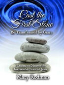 Cast the First Stone be Transformed by Grace: 5 Lessons to Discover the Irrepressible Grace of Jesus