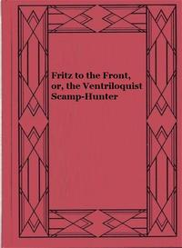 Fritz to the Front, or, the Ventriloquist Scamp-Hunter【電子書籍】[ Edward L. Wheeler ]