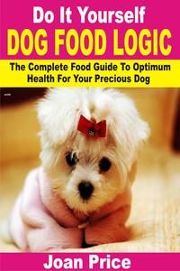 Do It Yourself Dog Food LogicThe Complete Food Guide To Optimum Health For Your Precious Dog【電子書籍】[ Joan Price ]