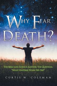 "WhyFearDeath?TheBibleandScienceAnswertheQuestion,""WhatHappensWhenWeDie?"""