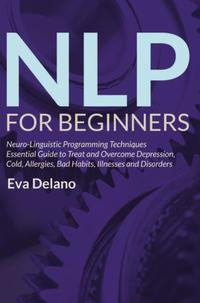 NLP For BeginnersNeuro-Linguistic Programming Techniques Essential Guide to Treat and Overcome Depression, Cold, Allergies, Bad Habits, Illnesses and Disorders【電子書籍】[ Eva Delano ]