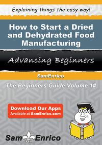 How to Start a Dried and Dehydrated Food Manufacturing BusinessHow to Start a Dried and Dehydrated Food Manufacturing Business【電子書籍】[ Kurt Fowler ]