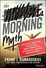 The Morning MythHow Every Night Owl Can Become More Productive, Successful, Happier, and Healthier【電子書籍】[ Frank J. Rumbauskas Jr. ]