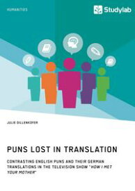 Puns Lost in Translation. Contrasting English Puns and Their German Translations in the Television Show 'How I Met Your Mother'【電子書籍】[ Julie Dillenkofer ]