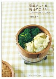 蒸籠でつくる、毎日のごはんシンプル野菜料理に和食、フレンチ、イタリアン。中華だけじゃない、蒸しておいしいふだんのごはん【電子書籍】[ 平野由希子 ]