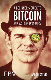 A Beginners Guide to BITCOIN AND AUSTRIAN ECONOMICS【電子書籍】[ Aaron Koenig ]
