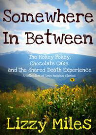Somewhere In Between: The Hokey Pokey, Chocolate Cake and The Shared Death Experience【電子書籍】[ Lizzy Miles ]
