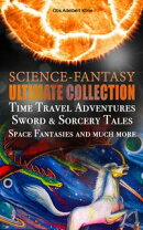 SCIENCE-FANTASY Ultimate Collection: Time Travel Adventures, Sword & Sorcery Tales, Space Fantasies and much…