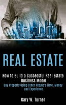 Real estate: How to Build a Successful Real Estate Business Model (Buy Property Using Other People's Time, M…